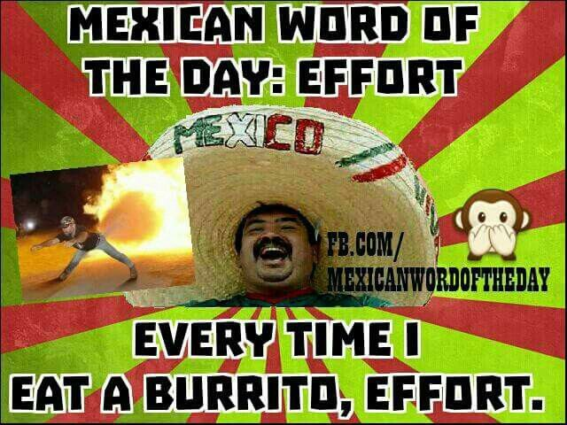 Mexican Word Of The Day Effort Every Time I Eat A Burrito Effort Hehehe 17 October 2015 Funny Words Mexican Words Funny Mexican Quotes