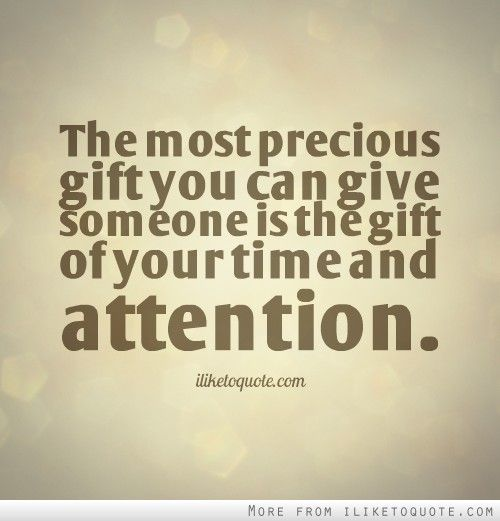 The Most Precious Gift You Can Give Someone Is The Gift Of Your Time
