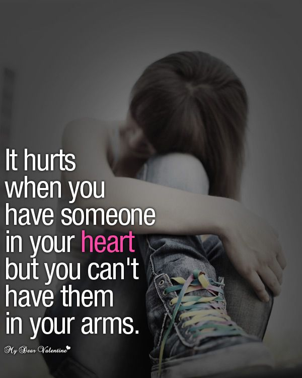 It hurts when you have someone in your heart but you can't have them in your arms