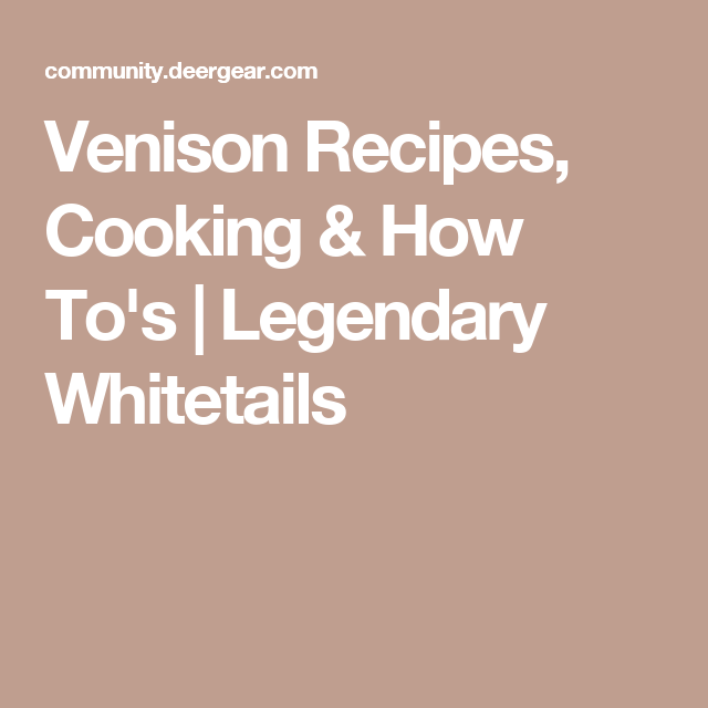 Venison Recipes, Cooking & How To's | Legendary Whitetails
