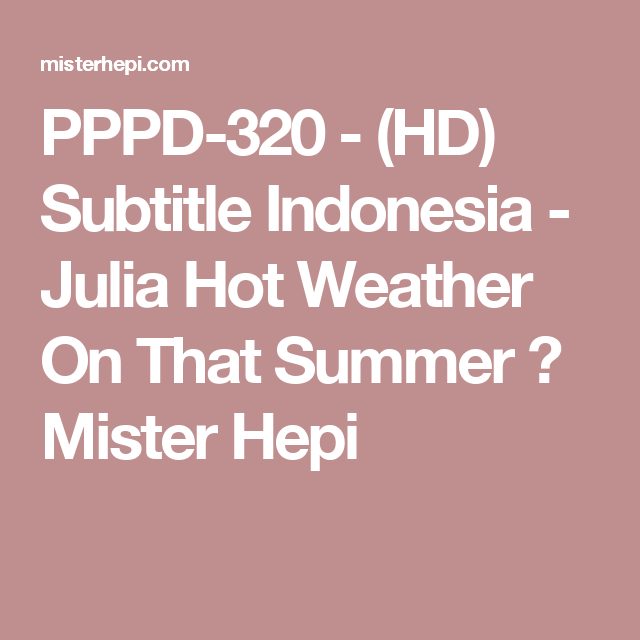 Pppd 320 Hd Subtitle Indonesia Julia Hot Weather On That Summer Mister Hepi Hot Weather Hot Weather