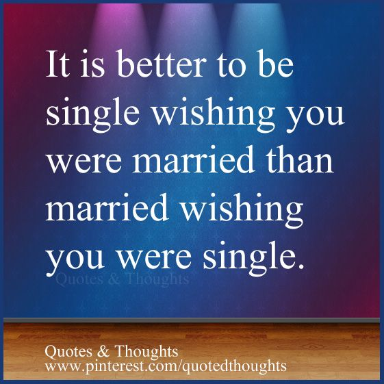 """single life is better than married life Living the single life  you don't want to turn 35 and still be single, do you"""" so i married  i learned the hard way that it is better to be single than in."""