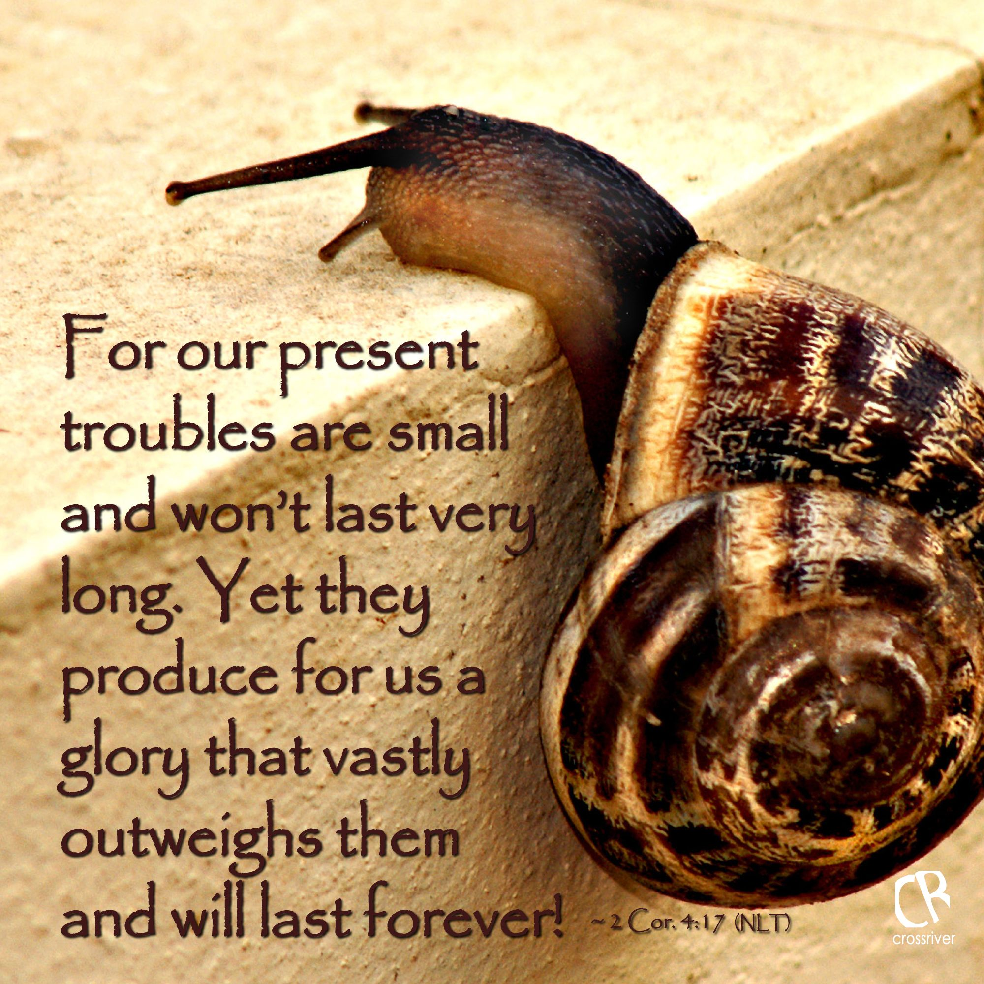 For our present troubles are small and won't last very long. Yet they produce for us a glory that vastly outweighs them and will last forever! ~ 2 Cor. 4:17 #NLT #Bible verse   CrossRiverMedia.com