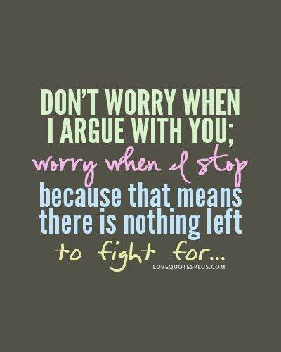 Dont worry when I argue with you, worry when I stop because that means there is nothing left to fight for