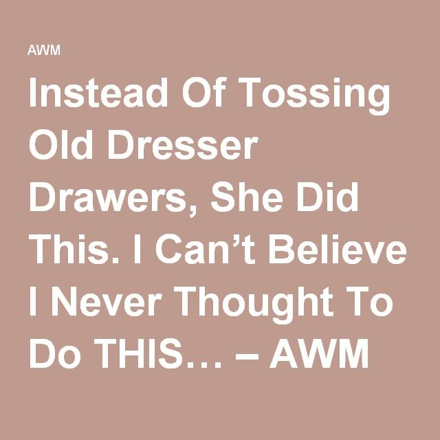 Instead Of Tossing Old Dresser Drawers, She Did This. I Can't Believe I Never Thought To Do THIS… – AWM