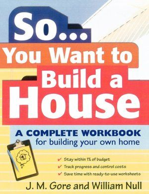 So You Want To Build A House A Complete Workbook For Building