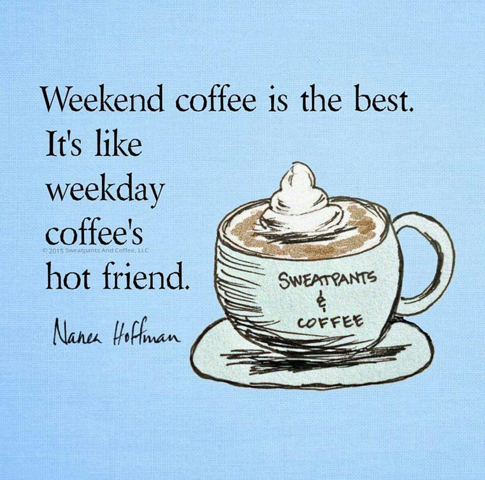 Weekend coffee is weekday coffee's hot friend. Sunday