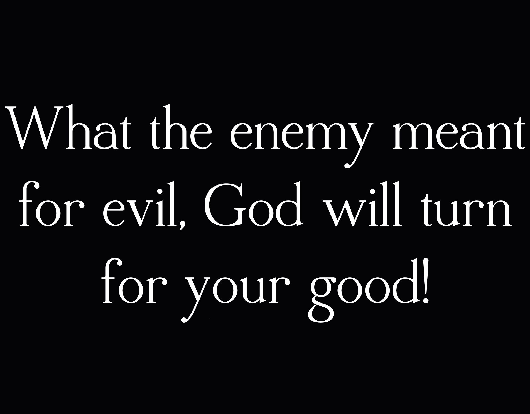 WHAT SATAN MEANT FOR EVIL GOD MEANT FOR GOOD.