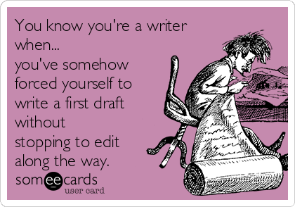 You know you're a writer when... you've somehow forced yourself to write a first draft without stopping to edit along the way.