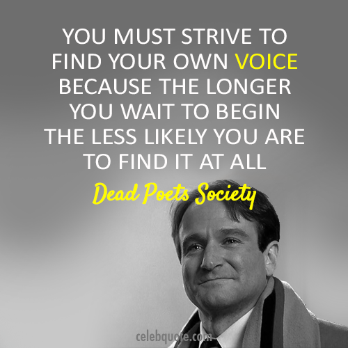 Great ... Strive To Find Your Own Voice Because The Longer You Wait To Begin The  Less Likely You Are To Find It At All ~ Robin Williams (Dead Poets Society  Quote)