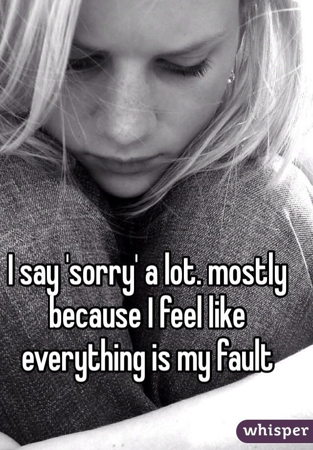 I say 'sorry' a lot. mostly because I feel like everything is my fault