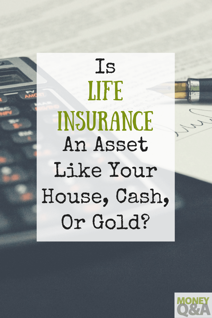 Is Life Insurance An Asset Like Your House Cash Or Gold Life
