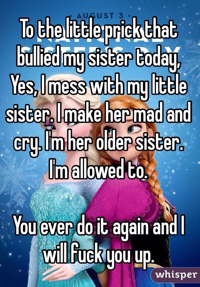 To The Little Prick That Bullied My Sister Today Yes I Mess With