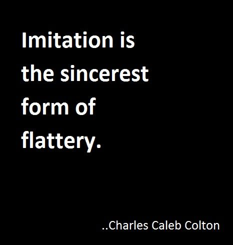 Imitation is the sincerest form of flattery. Charles Caleb Colton ...