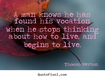 A Man Knows He Has Found His Vocation When Thomas Merton Popular Motivational Quotes Thomas Merton Merton Vocation