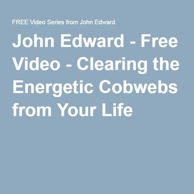 John Edward - Free Video - Clearing the Energetic Cobwebs from Your Life