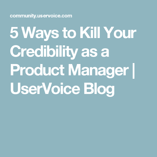Ways To Kill Your Credibility As A Product Manager  Uservoice