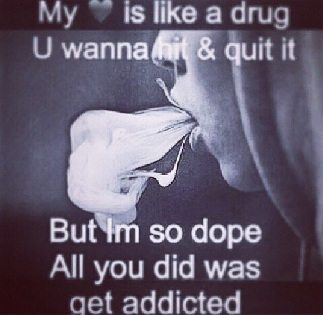 My Is Like A Drug U Wanna Hit It Quit It But Im So Dope All You