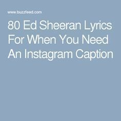 80 Ed Sheeran Lyrics For When You Need An Instagram Caption Quotes