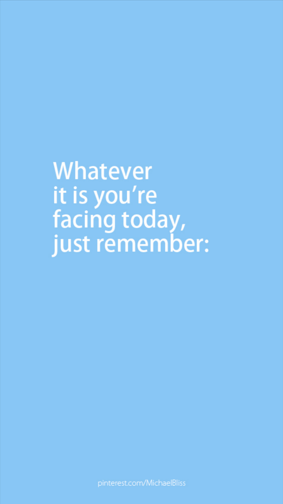 Whatever it is you're facing today, just remember:
