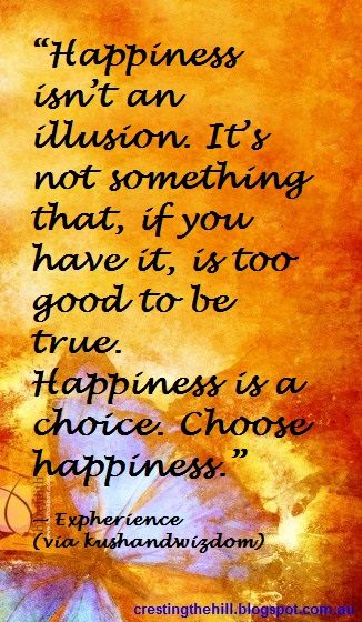 """""""Happiness isn't an illusion. It's not something that, if you have it, is too good to be true. Happiness is a choice. Choose happiness."""" —  Expherience (via kushandwizdom)"""