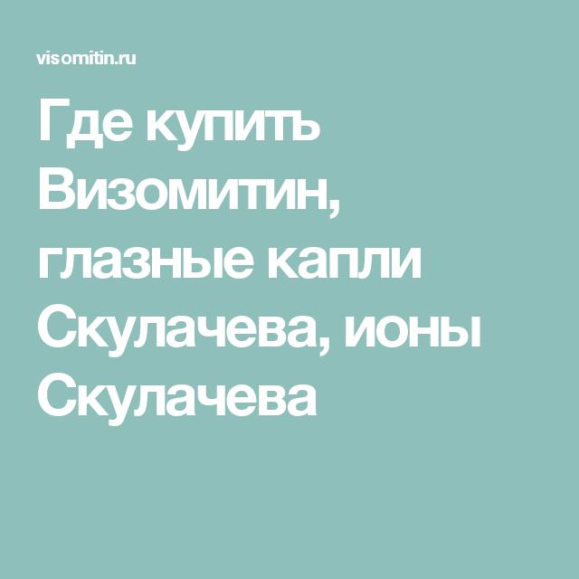 Где купить Визомитин, глазные капли Скулачева, ионы Скулачева ...