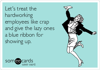 Let's treat thehardworkingemployees like crapand give the lazy onesa blue ribbon forshowing up.