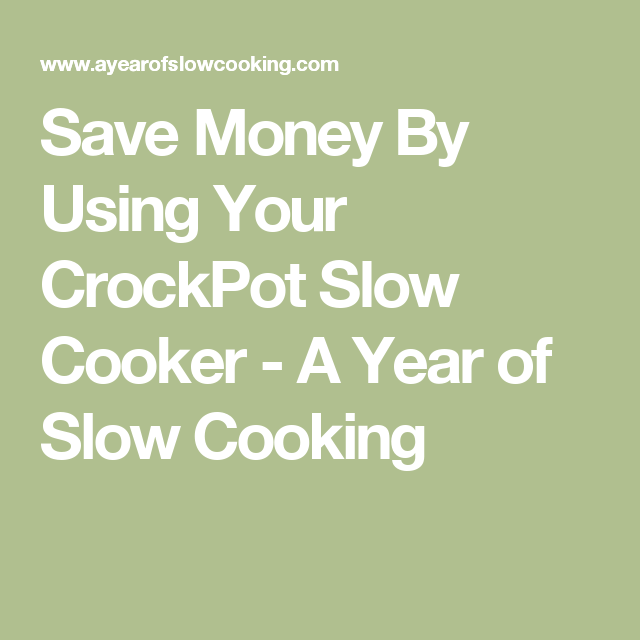 Save Money By Using Your CrockPot Slow Cooker - A Year of Slow Cooking