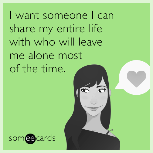 I want someone I can share my entire life with who will leave me alone most of the time.
