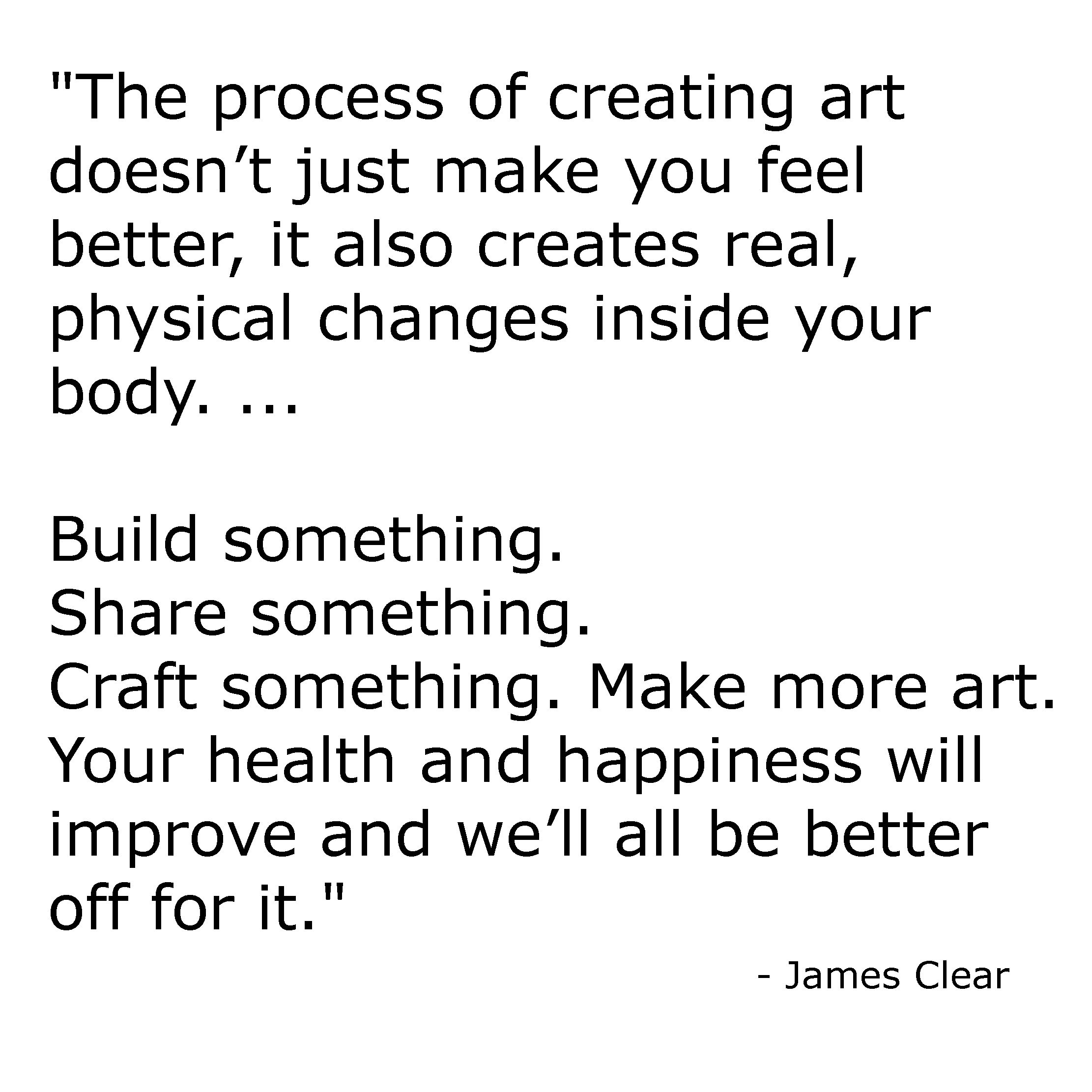 """The process of creating art doesn't just make you feel better, it also creates real, physical changes inside your body. ... Build something. Share something. Craft something. Make more art. Your health and happiness will improve and we'll all be better off for it.""  - James Clear"