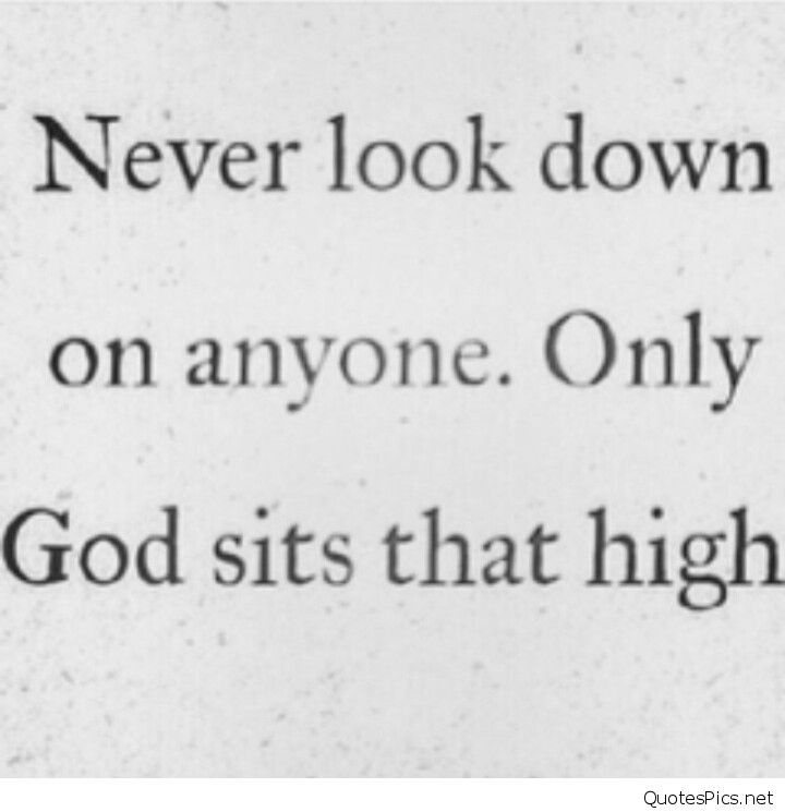 Image Result For Never Look Down On Anyone Only God Sits That High