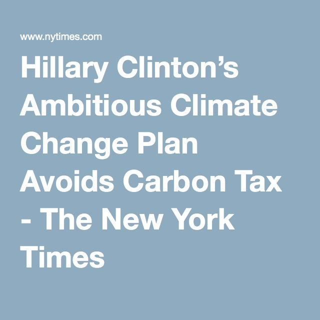 Hillary Clinton's Ambitious Climate Change Plan Avoids Carbon Tax - The New York Times