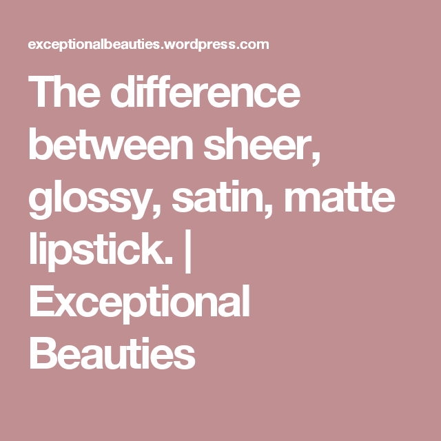 The difference between sheer, glossy, satin, matte lipstick. | Exceptional Beauties