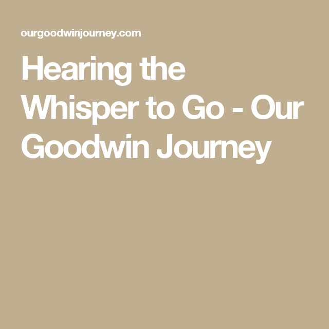 Hearing the Whisper to Go - Our Goodwin Journey