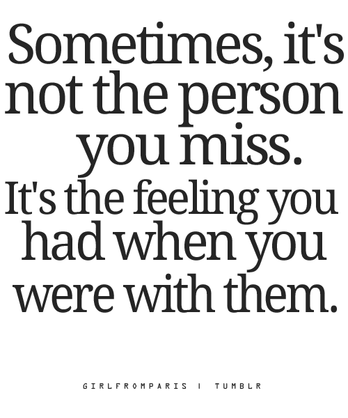 I miss the person and the special feeling I had when I was with him. I wish I could still have the someone because that special is pointless without that person to express your feelings towards. But i have the feelings for the person and I'm not gonna stop until I get that person again
