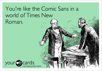 You're like the Comic Sans in a world of Times New Roman.