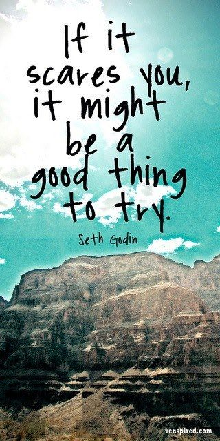 If it scares you, it might be a good thing to try