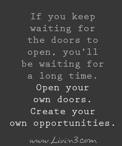 If You Keep Waiting For The Doors To Open, Youu0027ll Be Waiting A Long Time.  Open Your Own Doors, Create Your Own Opportunities.