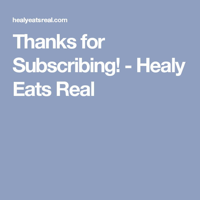 Thanks for Subscribing! - Healy Eats Real