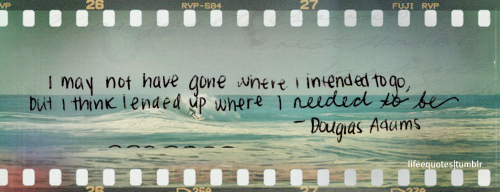 I may not have gone where I intended to go, but I think I ended up where I need to be.