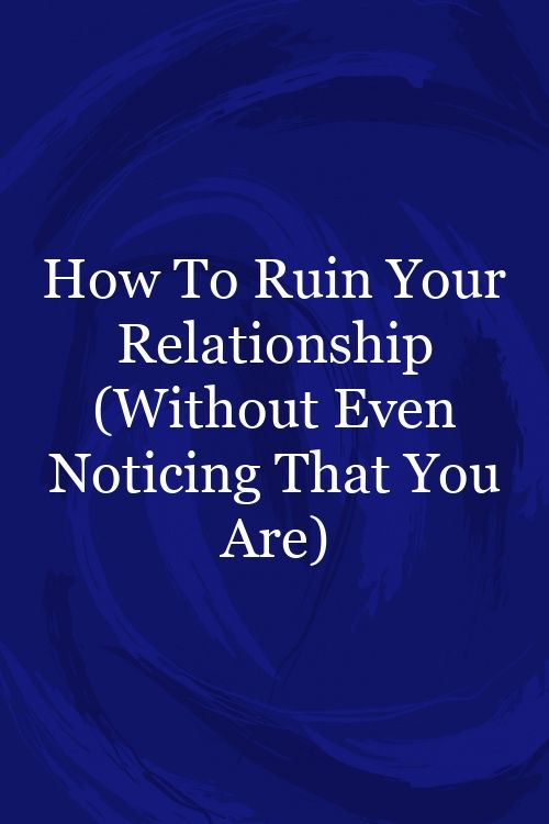 How To Ruin Your Relationship (Without Even Noticing That