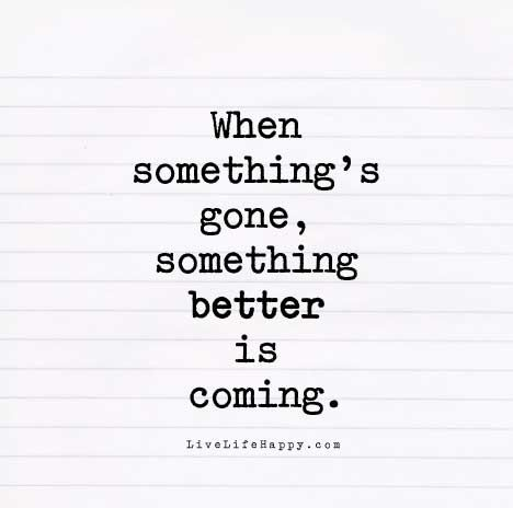 Life Quote - When something's gone, something better is coming.