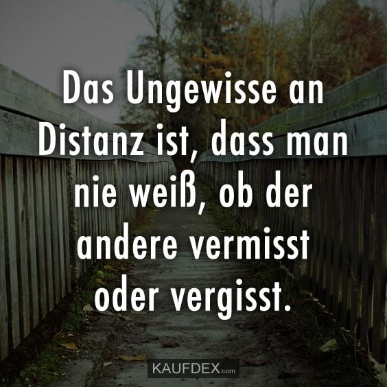 Das Ungewissen an Distanz ist, dass man nie weiß, ob der andere vermisst oder v… The uncertainty about distance is that you never know if the other misses or forgets.