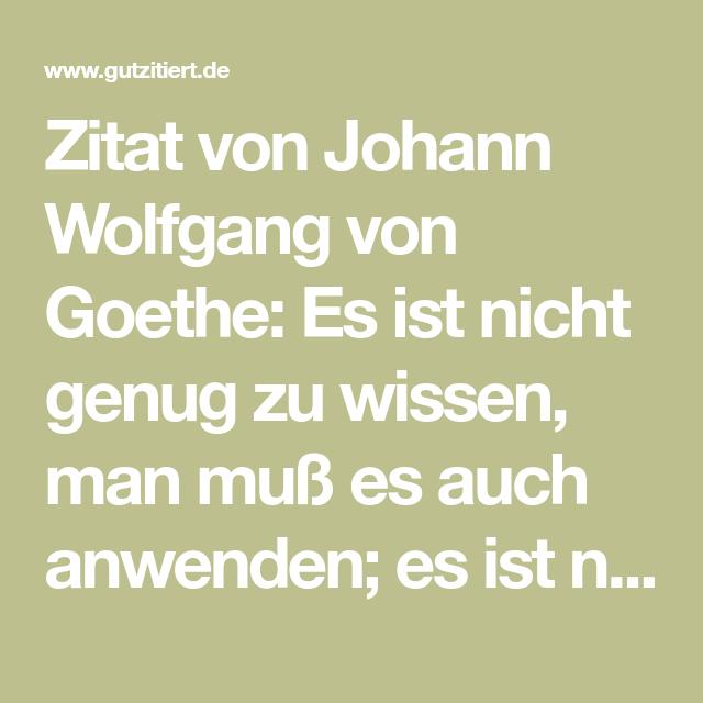 Zitat Von Johann Wolfgang Von Goethe Es Ist Nicht Genug Zu Wissen Man Muss Es Auch Anwenden Es Ist Nicht Genug Z Von Goethe Johann Wolfgang Von Goethe Zitate