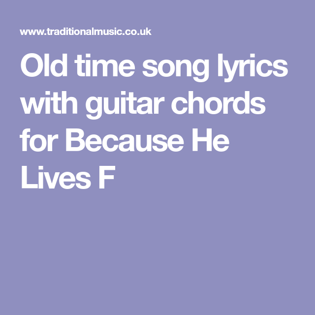 Old Time Song Lyrics With Guitar Chords For Because He Lives F