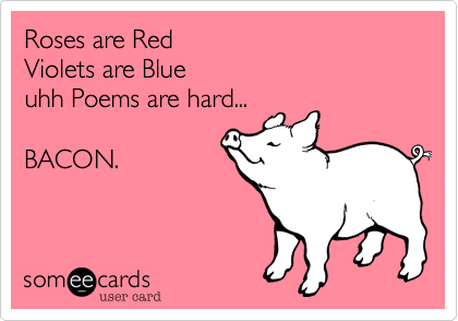 Roses Are Red Violets Are Blue Uhh Poems Are Hard Bacon Fun Quotes Funny Funny Love Funny Poems