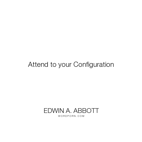 "Edwin A. Abbott - ""Attend to your Configuration"". satire"