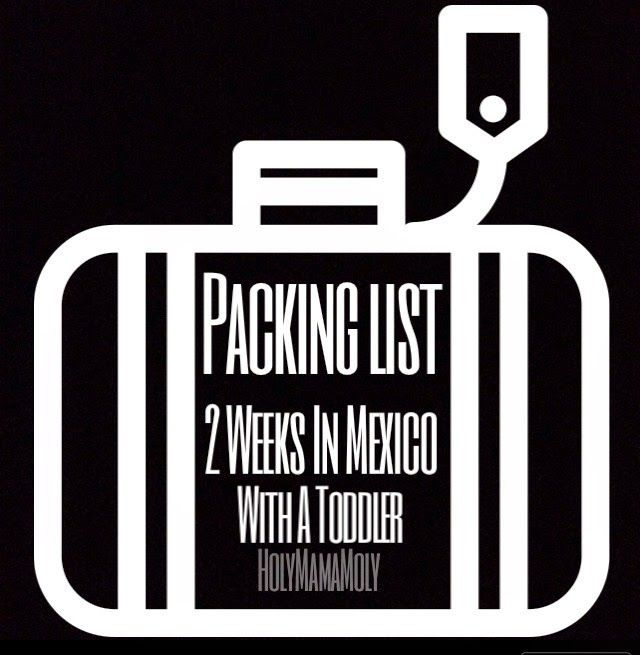 Holymamamoly Packing List For 2 Weeks In Mexico With A Toddler Mexico Travel Packing List Family Travel