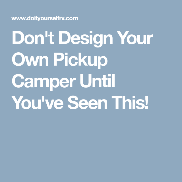 Don\'t Design Your Own Pickup Camper Until You\'ve Seen This! | Pickup ...