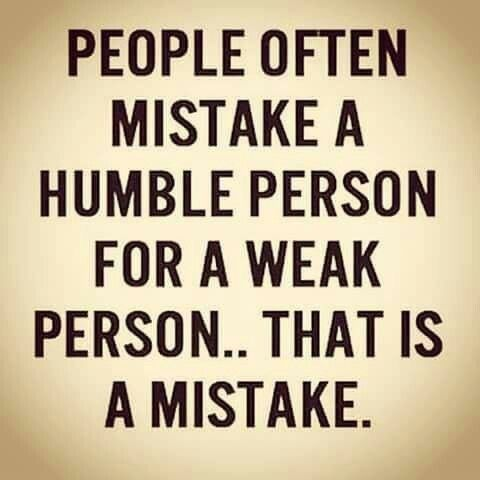 People Often Mistake A Humble Person For A Weak Person That Is A Mistake Quotes To Live By Humble Person Positive Motivation